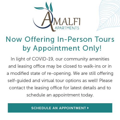 Now Offering In-Person Tours by Appointment Only! In light of COVID-19, our community amenities and leasing office may be closed to walk-ins or in a modified state of re-opening. We are still offering self-guided and virtual tour options as well! Please contact the leasing office for latest details and to schedule an appointment today. Schedule An Appointment.